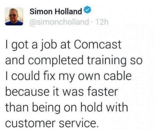 Dank, Comcast, and 🤖: Simon Holland  @simoncholland 12h  I got a job at Comcast  and completed training so  I could fix my own cable  because it was faster  than being on hold with  customer service.