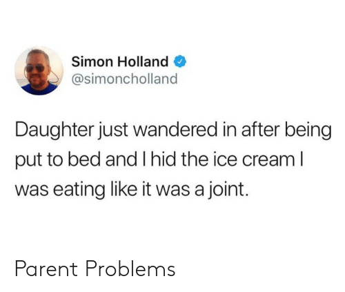 Ice Cream, Cream, and Ice: Simon Holland  @simoncholland  Daughter just wandered in after being  put to bed and I hid the ice cream l  was eating like it was a joint. Parent Problems