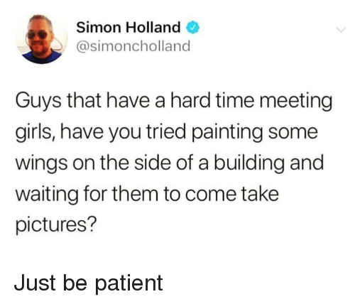 Girls, Patient, and Pictures: Simon Holland  @simoncholland  Guys that have a hard time meeting  girls, have you tried painting some  wings on the side of a building and  waiting for them to come take  pictures? Just be patient