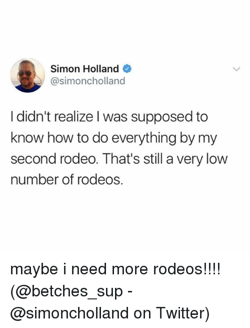 Memes, Twitter, and How To: Simon Holland  @simoncholland  I didn't realize l was supposed to  know how to do everything by my  second rodeo. That's still a very low  number of rodeos. maybe i need more rodeos!!!! (@betches_sup - @simoncholland on Twitter)