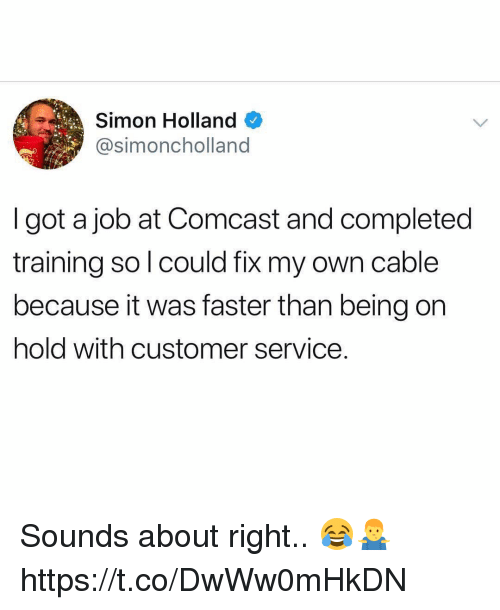 Comcast, Got, and Job: Simon Holland  @simoncholland  I got a job at Comcast and completed  training so l could fix my own cable  because it was faster than being on  hold with customer service. Sounds about right.. 😂🤷‍♂️ https://t.co/DwWw0mHkDN