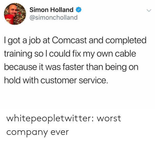Tumblr, Blog, and Comcast: Simon Holland  @simoncholland  I got a job at Comcast and completed  training so l could fix my own cable  because it was faster than being on  hold with customer service. whitepeopletwitter:  worst company ever