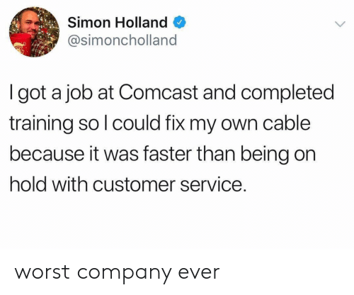 Comcast, Got, and Job: Simon Holland  @simoncholland  I got a job at Comcast and completed  training so l could fix my own cable  because it was faster than being on  hold with customer service. worst company ever
