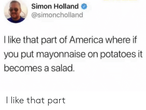 America, Holland, and Mayonnaise: Simon Holland  @simoncholland  I like that part of America where if  you put mayonnaise on potatoes it  becomes a salad I like that part