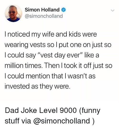 """Dad, Funny, and Memes: Simon Holland  @simoncholland  I noticed my wife and kids were  wearing vests so l put one on just so  l could say """"vest day ever"""" like a  million times. Then l took it off just so  I could mention that I wasn't as  invested as they were. Dad Joke Level 9000 (funny stuff via @simoncholland )"""