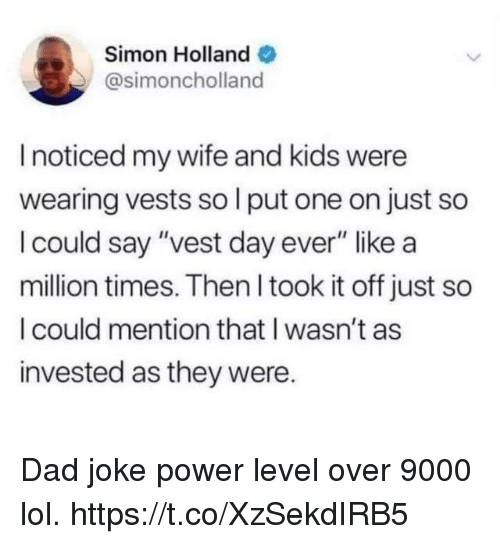 """Dad, Funny, and Lol: Simon Holland  @simoncholland  I noticed my wife and kids were  wearing vests so l put one on just so  I could say """"vest day ever"""" like a  million times. Then I took it off just so  I could mention that I wasn't as  invested as they were. Dad joke power level over 9000 lol. https://t.co/XzSekdIRB5"""