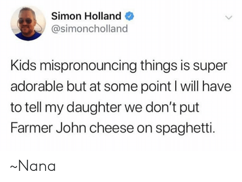 Memes, Kids, and Spaghetti: Simon Holland  @simoncholland  Kids mispronouncing things is super  adorable but at some point I will have  to tell my daughter we don't put  Farmer John cheese on spaghetti. ~Nana