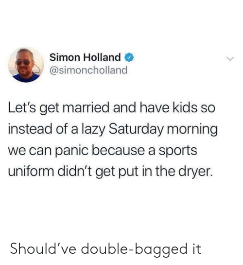 Lazy, Sports, and Kids: Simon Holland  @simoncholland  Let's get married and have kids so  instead of a lazy Saturday morning  we can panic because a sports  uniform didn't get put in the dryer. Should've double-bagged it