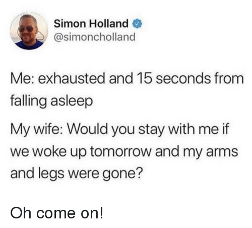 Tomorrow, Wife, and Arms: Simon Holland  @simoncholland  Me: exhausted and 15 seconds from  falling asleep  My wife: Would you stay with me if  we woke up tomorrow and my arms  and legs were gone? Oh come on!