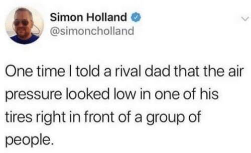 Dad, Pressure, and Time: Simon Holland  @simoncholland  One time l told a rival dad that the air  pressure looked low in one of his  tires right in front of a group of  people.