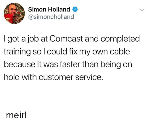 Comcast, MeIRL, and Got: Simon Hollang  @simoncholland  I got a job at Comcast and completed  training so l could fix my own cable  because it was faster than being on  hold with customer service. meirl