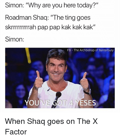 "Shaq, Today, and British: Simon: ""Why are you here today?""  Roadman Shaq: ""The ting goes  skrrrrrrrrah pap pap kak kak kak""  Simon:  FB The Archbishop of Banterbury  YOU  I 4 YESES When Shaq goes on The X Factor"
