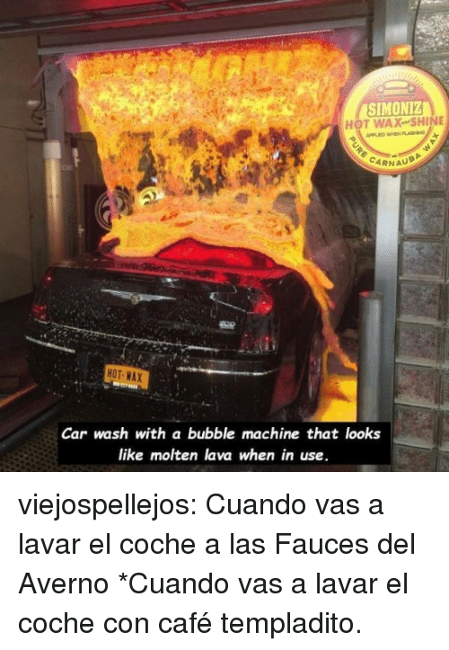 Tumblr, Blog, and Http: SIMONIZ  HOT WAX-SHINE  PPLED WHEN FLASHING  CARNAU  HOT WAX  Car wash with a bubble machine that looks  like molten lava when in use. viejospellejos: Cuando vas a lavar el coche a las Fauces del Averno  *Cuando vas a lavar el coche con café templadito.