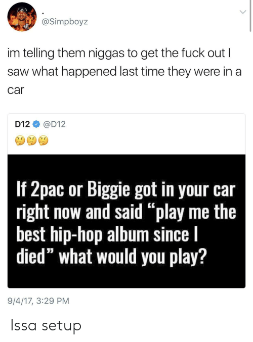 """Saw, Best, and Time: @Simpboyz  im telling them niggas to get the fuck out I  saw what happened last time they were in a  car  D12@D12  If Zpac or Biggile got in your car  right now and said """"play me the  best hip-hop album since l  died"""" what would you play?  9/4/17, 3:29 PM Issa setup"""