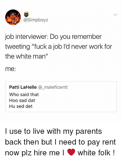 """Memes, Parents, and Work: @Simpboyz  job interviewer: Do you remember  tweeting """"fuck a job l'd never work for  the white man""""  me  Patti LaHelle maleficentt  Who said that  Hoo sad dat  Hu sed det I use to live with my parents back then but I need to pay rent now plz hire me I ❤️ white folk !"""