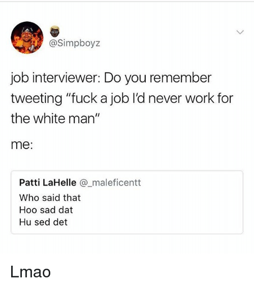 """Lmao, Memes, and Work: @Simpboyz  job interviewer: Do you remember  tweeting """"fuck a job l'd never work for  the white man""""  me:  Patti LaHelle @maleficentt  Who said that  Hoo sad dat  Hu sed det Lmao"""