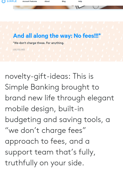 """Friends, Life, and Tumblr: SIMPLE Account Features About  Blog  Help  And all along the way: No fees!!!""""  We don't charge those. For anything  LIVE FEE-FREE novelty-gift-ideas: This is Simple Banking brought to brand new life through elegant mobile design, built-in budgeting and saving tools, a """"we don't charge fees"""" approach to fees, and a support team that's fully, truthfully on your side."""