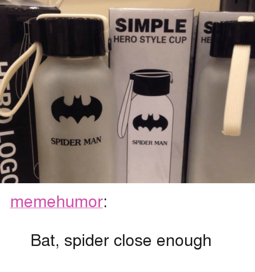 """Spider, SpiderMan, and Tumblr: SIMPLE S  HERO STYLE CUP  SPIDER MAN  SPIDER MAN <p><a href=""""http://memehumor.net/post/166087624633/bat-spider-close-enough"""" class=""""tumblr_blog"""">memehumor</a>:</p>  <blockquote><p>Bat, spider close enough</p></blockquote>"""