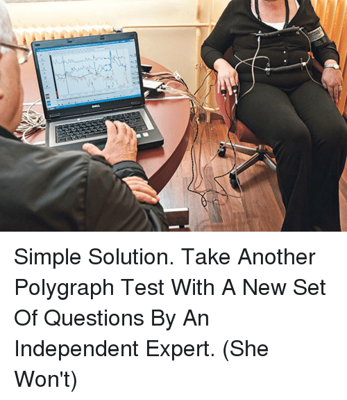 Test, Simple, and Another: Simple Solution. Take Another Polygraph Test With A New Set Of Questions By An Independent Expert. (She Won't)