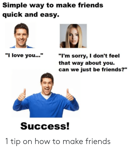 """Friends, Love, and Sorry: Simple way to make friends  quick and easy.  """"I'm sorry, I don't feel  that way about you.  can we just be friends?""""  """"I love you...""""  Success! 1 tip on how to make friends"""