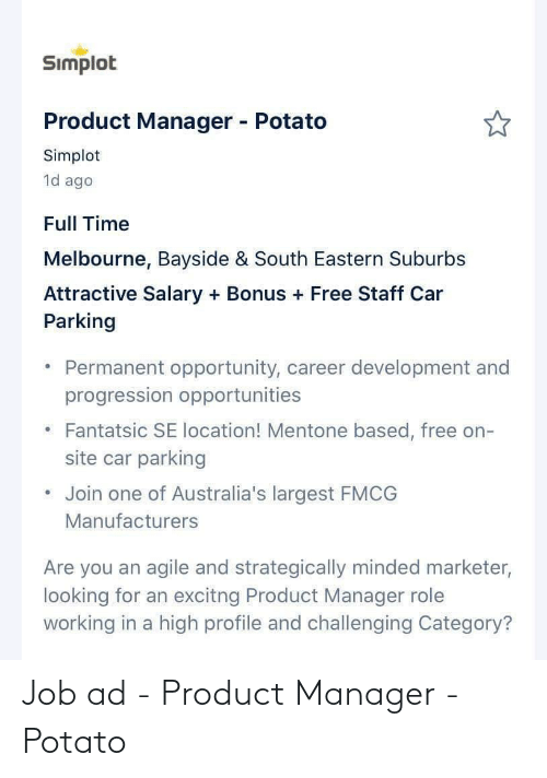 Free, Opportunity, and Potato: Simplot  Product Manager - Potato  Simplot  1d ago  Full Time  Melbourne, Bayside & South Eastern Suburbs  Attractive Salary + Bonus + Free Staff Car  Parking  Permanent opportunity, career development and  progression opportunities  Fantatsic SE location! Mentone based, free on-  site car parking  Join one of Australia's largest FMCG  Manufacturers  Are you an agile and strategically minded marketer,  looking for an excitng Product Manager role  working in a high profile and challenging Category? Job ad - Product Manager - Potato