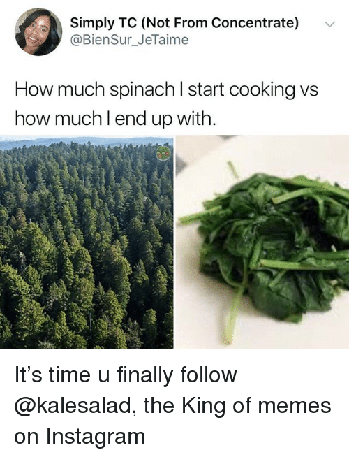 Instagram, Memes, and Time: Simply TC (Not From Concentrate)  @BienSur_JeTaime  v  How much spinach l start cooking vs  how muchl end up with. It's time u finally follow @kalesalad, the King of memes on Instagram