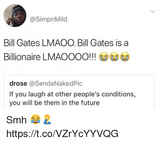 Bill Gates, Future, and Memes: @SimpnMild  Bill Gates LMAOO. Bill Gates is a  Billionaire LMAOOOO!!!  drose @SendaNakedPic  If you laugh at other people's conditions,  you will be them in the future Smh 😂🤦‍♂️ https://t.co/VZrYcYYVQG