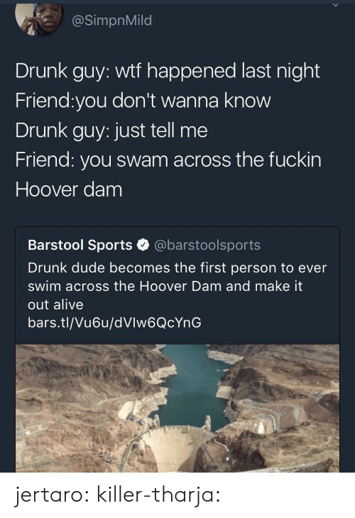 Alive, Drunk, and Dude: @SimpnMild  Drunk guy: wtf happened last night  Friend:you don't wanna know  Drunk guy: just tell me  Friend: you swam across the fuckin  Hoover dam  Barstool Sports @barstoolsports  Drunk dude becomes the first person to ever  swim across the Hoover Dam and make it  out alive  bars.tl/Vu6u/dVlw6QcYnG jertaro: killer-tharja: