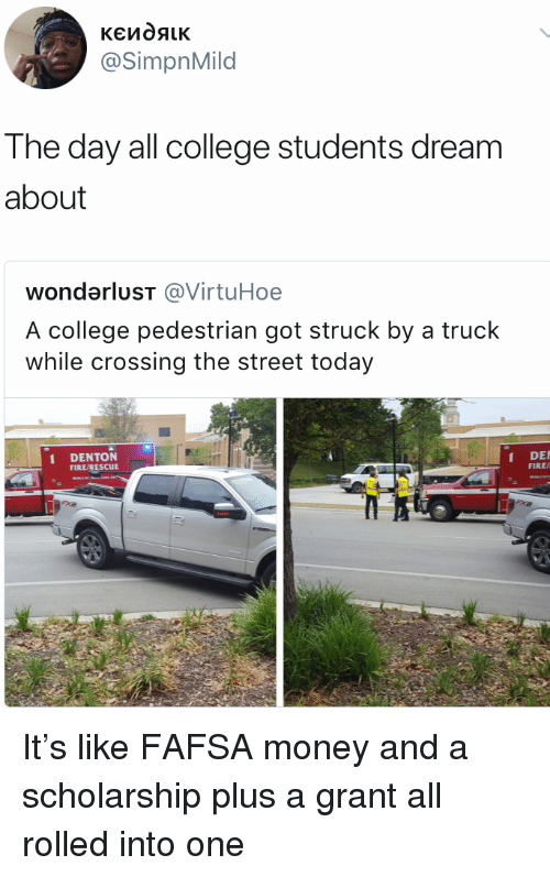 Blackpeopletwitter, College, and Fafsa: @SimpnMild  The day all college students dream  about  wondarluST @VirtuHoe  A college pedestrian got struck by a truck  while crossing the street today  DENTON  FIRE/RESCUE  DE  FIRE/ It's like FAFSA money and a scholarship plus a grant all rolled into one