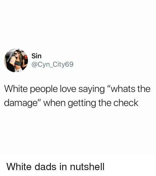 "Funny, Love, and White People: Sin  @Cyn_City69  White people love saying ""whats the  damage"" when getting the check White dads in nutshell"