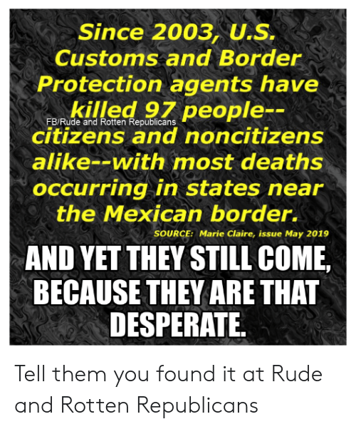 Desperate, Memes, and Rude: Since 2003, U.S,  Customs and Border  Protection agents have  killed 97 people--  citizens and noncitizens  FB/Rude and Rotten Republicans  alike--with most deaths  occurring in states near  the Mexican border.  SOURCE: Marie Claire, issue May 2019  AND YET THEY STILL COME,  BECAUSE THEY ARE THAT  DESPERATE Tell them you found it at Rude and Rotten Republicans