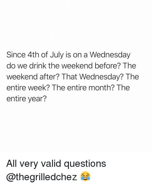 Funny, 4th of July, and The Weekend: Since 4th of July is on a Wednesday  do we drink the weekend before? The  weekend after? That Wednesday? The  entire week? The entire month? The  entire year? All very valid questions @thegrilledchez 😂