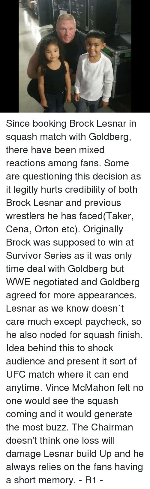 Memes, Ufc, and Vince McMahon: Since booking Brock Lesnar in squash match with Goldberg, there have been mixed reactions among fans. Some are questioning this decision as it legitly hurts credibility of both Brock Lesnar and previous wrestlers he has faced(Taker, Cena, Orton etc).   Originally Brock was supposed to win at Survivor Series as it was only time deal with Goldberg but WWE negotiated and Goldberg agreed for more appearances. Lesnar as we know doesn`t care much except paycheck, so he also noded for squash finish.   Idea behind this to shock audience and present it sort of UFC match where it can end anytime. Vince McMahon felt no one would see the squash coming and it would generate the most buzz. The Chairman doesn't think one loss will damage Lesnar build Up and he always relies on the fans having a short memory.  - R1 -