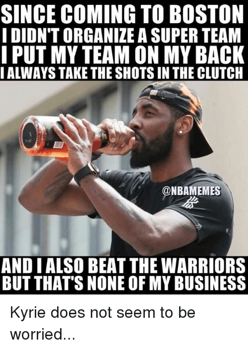 Nba, Boston, and Business: SINCE COMING TO BOSTON  I DIDN'T ORGANIZE A SUPER TEAM  PUT MY TEAM ON MY BACK  IALWAYS TAKE THE SHOTS IN THE CLUTCH  @NBAMEMES  AND I ALSO BEAT THE WARRIORS  BUT THAT'S NONE OF MY BUSINESS Kyrie does not seem to be worried...