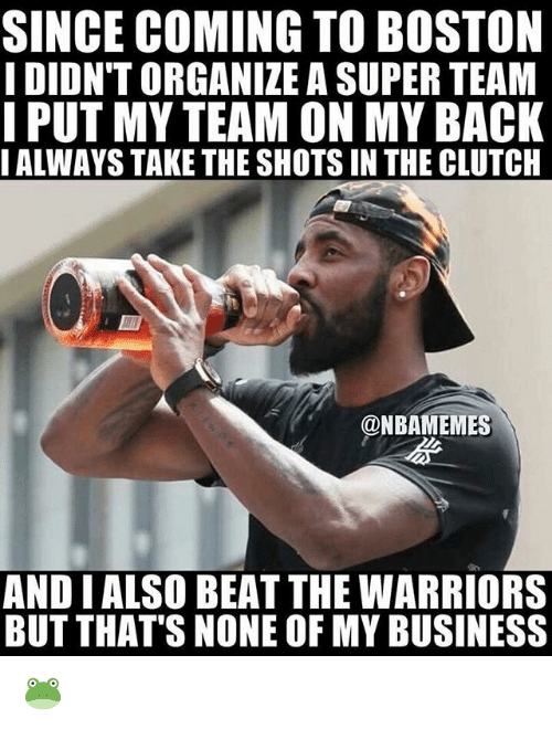 Nba, Boston, and Business: SINCE COMING TO BOSTON  I DIDN'T ORGANIZE A SUPER TEAM  I PUT MY TEAM ON MY BACK  IALWAYS TAKE THE SHOTS IN THE CLUTCH  @NBAMEMES  AND I ALSO BEAT THE WARRIORS  BUT THAT'S NONE OF MY BUSINESS 🐸