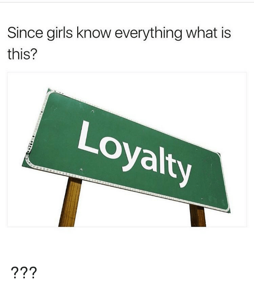 Since Girls Know Everything What Is This? Loyalty ...