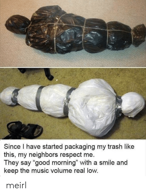 "Music, Respect, and Trash: Since I have started packaging my trash like  this, my neighbors respect me  They say ""good morning"" with a smile and  keep the music volume real low. meirl"