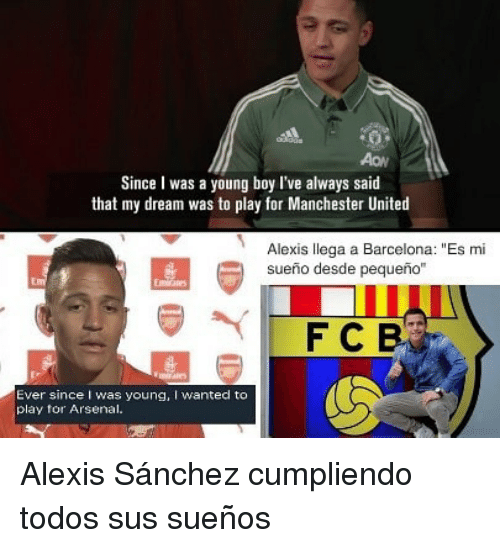 """Arsenal, Barcelona, and Manchester United: Since I was a young boy I've always said  that my dream was to play for Manchester United  Alexis llega a Barcelona: """"Es mi  sueno desde pequeno""""  Ever since I was young, I wanted to  play for Arsenal. Alexis Sánchez cumpliendo todos sus sueños"""