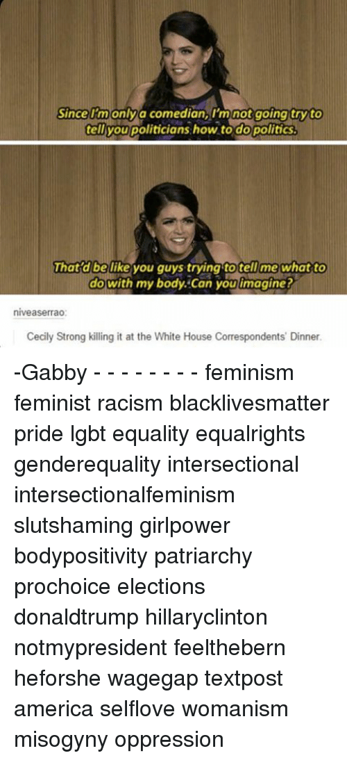 America, Black Lives Matter, and Feminism: Since I'm only a comedian, I'm not going try to  telivou politicians how to do politics.  That d belike you guys trying to tell me what to  do with my body. Can you imagine?  niveaserrao:  Cecily Strong killing it at the White House Correspondents Dinner. -Gabby - - - - - - - - feminism feminist racism blacklivesmatter pride lgbt equality equalrights genderequality intersectional intersectionalfeminism slutshaming girlpower bodypositivity patriarchy prochoice elections donaldtrump hillaryclinton notmypresident feelthebern heforshe wagegap textpost america selflove womanism misogyny oppression