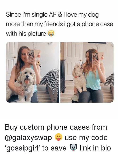 Af, Friends, and Love: Since I'm single AF & i love my dog  more than my friends i got a phone case  with his picture  3 Buy custom phone cases from @galaxyswap 😛 use my code 'gossipgirl' to save 🐶 link in bio
