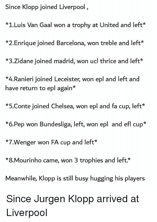 Barcelona, Chelsea, and Memes: Since Klopp joined Liverpool  *1.Luis Van Gaal won a trophy at United and left  *2.Enrique joined Barcelona, won treble and left*  *3.Zidane joined madrid, won ucl thrice and left*  *4.Ranieri joined Leceister, won epl and left and  have return to epl again*  *5.Conte joined Chelsea, won epl and fa cup, left  *6.Pep won Bundesliga, left, won epl and efl cup*  *7.Wenger won FA cup and left*  *8.Mourinho came, won 3 trophies and left.*  Meanwhile, Klopp is still busy hugging his players Since Jurgen Klopp arrived at Liverpool
