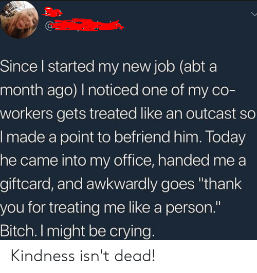 """Bitch, Crying, and Thank You: Since l started my new job (abt a  month ago) I noticed one of my co-  workers gets treated like an outcast so  made a point to befriend him. loday  he came into my office, handed me a  giftcard, and awkwardly goes """"thank  you for treating me like a person.""""  Bitch. I might be crying Kindness isn't dead!"""