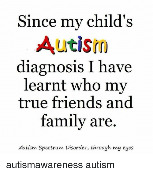 I Gave My Child Autism >> Since My Child S Autism Diagnosis I Have Learnt Who My True