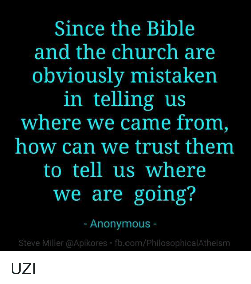 Church, Memes, and Anonymous: Since the Bible  and the church are  obviously mistaken  in telling us  where we came from,  how can we trust them.  to tell us where  we are going?  Anonymous  Steve Miller @Apikores fb.com/PhilosophicalAtheism UZI