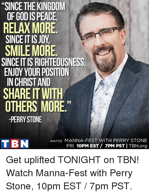 "Memes, Righteousness, and 🤖: ""SINCE THE KINGDOM  OF GODIS PEACE,  RELAX MORE  SINCE ITIS JOY  SMILE MORE  SINCE ITIS RIGHTEOUSNESS  ENJOY YOUR POSITION  IN CHRIST AND  SHARE IT WITH  OTHERS MORE  PERRY STONE  WATCH MANNA-FEST WITH PERRY STONE  T BN  FRI  10PM EST 7PM PST I TBN.org Get uplifted TONIGHT on TBN! Watch Manna-Fest with Perry Stone, 10pm EST /  7pm PST."