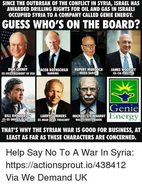 Energy, Business, and Dick: SINCE THE OUTBREAK OF THE CONFLICT IN SYRIA, ISRAEL HAS  AWARDED DRILLING RIGHTS FOR OIL AND GAS IN ISRAELI  OCCUPIED SYRIA TO A COMPANY CALLED GENIE ENERGY.  GUESS WHO'S ON THE BOARD?  DICK CHENEY  EX-VICE PRESIDENT OF USA  ACOB ROTHSCHILDRUPERT MURDOCH  MEDIA BARON  JAMES WOOLSEY  EX-CIA DIRECTOR  BANKING  Genie  Energy  BILL RICHARDSON LARRYSUMMERS MICHAEL STEINHARDT  EX-US ENERGY SECRETARY EX-HEADUS TREASURY WALLSTREET TRADER  THAT'S WHY THE SYRIAN WAR IS GOOD FOR BUSINESS, AT  LEAST AS FAR AS THESE CHARACTERS ARE CONCERNED. Help Say No To A War In Syria: https://actionsprout.io/438412 Via We Demand UK