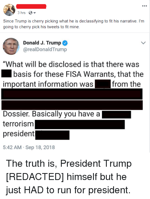 """Politics, Run, and Information: Since Trump is cherry picking what he is declassifying to fit his narrative. I'm  going to cherry pick his tweets to fit mine  Donald J. Trump  @realDonaldTrump  """"What will be disclosed is that there was  basis for these FISA Warrants, that the  from the  important information was  Dossier. Basically you have a  terrorism  president  5:42 AM Sep 18, 2018"""