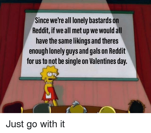 Reddit, Valentine's Day, and Dank Memes: Since we're all lonely bastards on  Reddit, if we all met up we would all  have the same likings and theres  enough lonely guys and gals on Reddit  for us to not be single on Valentines day.