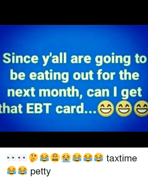 Memes, Petty, and 🤖: Since y'all are going to  be eating out for the  next month, can I get  that EBT card... 👀👀🤔😂😩😭😂😂😂 taxtime 😂😂 petty