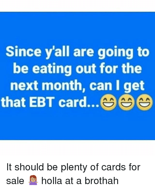 Memes, 🤖, and Next: Since y'all are going to  be eating out for the  next month, can I get  that EBT card... It should be plenty of cards for sale 🤷🏽 holla at a brothah